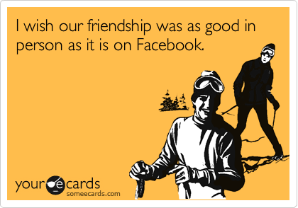 I wish our friendship was as good in person as it is on Facebook.