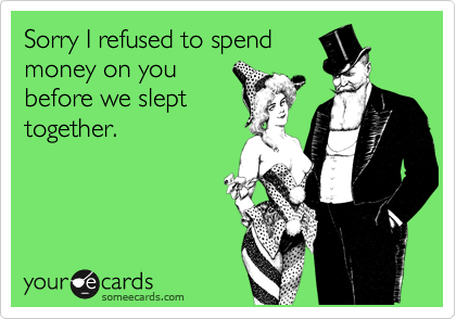 Sorry I refused to spend money on you before we slept together.