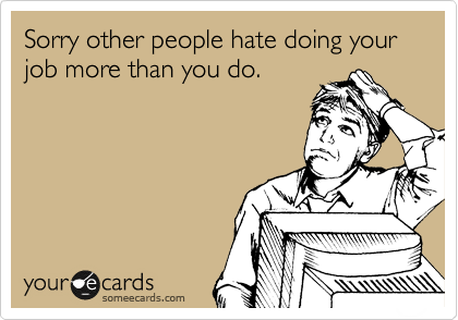 Sorry other people hate doing your job more than you do.