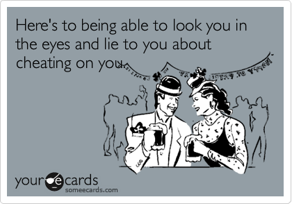 Here's to being able to look you in the eyes and lie to you about cheating on you.