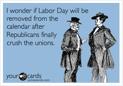 I wonder if Labor Day will be removed from the calendar after Republicans finally crush the unions.