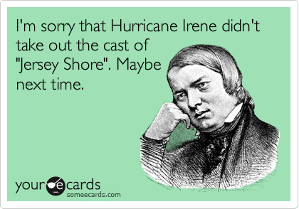 "I'm sorry that Hurricane Irene didn't take out the cast of ""Jersey Shore"". Maybe next time."