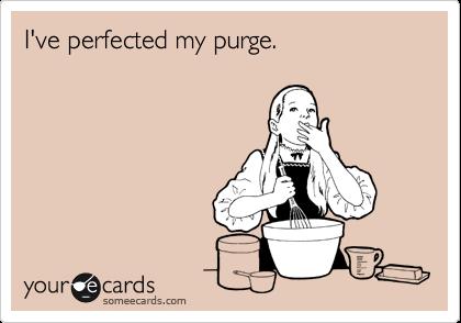 I've perfected my purge.