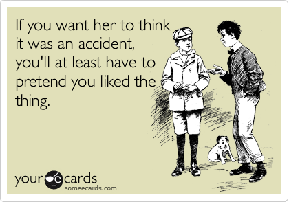 If you want her to think it was an accident,  you'll at least have to  pretend you liked the thing.