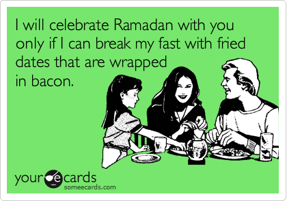 I will celebrate Ramadan with you only if I can break my fast with fried dates that are wrapped in bacon.
