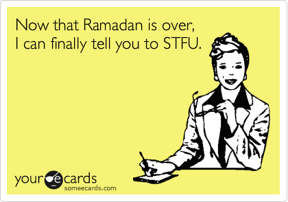 Now that Ramadan is over, I can finally tell you to STFU.