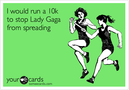 I would run a 10k  to stop Lady Gaga  from spreading