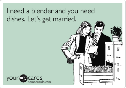 I need a blender and you need dishes. Let's get married.