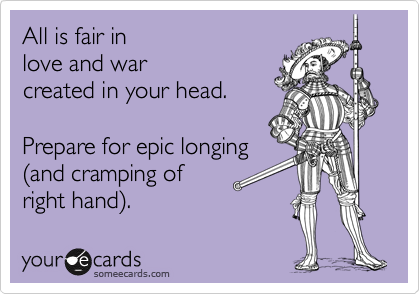 All is fair in  love and war  created in your head.   Prepare for epic longing  %28and cramping of  right hand%29.