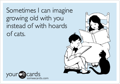 Sometimes I can imagine growing old with you instead of with hoards  of cats.