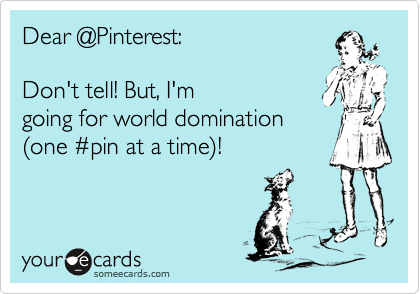 Dear @Pinterest:  Don't tell! But, I'm  going for world domination %28one %23pin at a time%29!