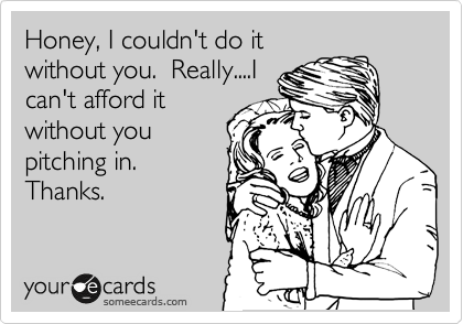 Honey, I couldn't do it without you.  Really....I can't afford it without you pitching in.  Thanks.