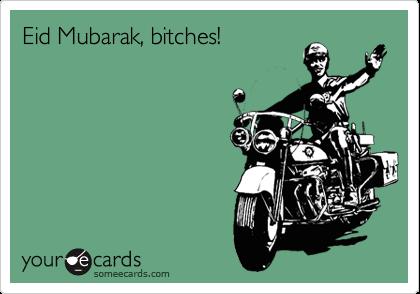 Eid Mubarak, bitches!