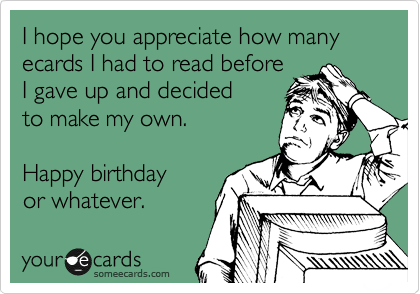 I hope you appreciate how many ecards I had to read before I gave up and decided to make my own.  Happy birthday  or whatever.
