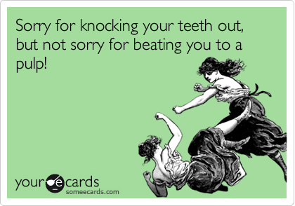 Sorry for knocking your teeth out, but not sorry for beating you to a pulp!