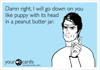 Damn right, I will go down on you like puppy with its head in a peanut butter jar.