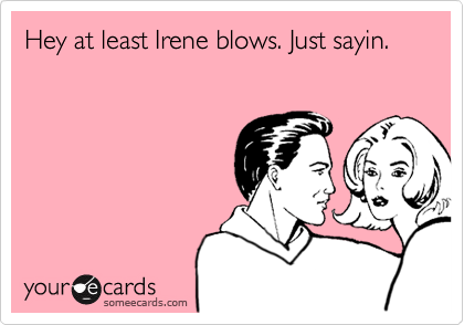 Hey at least Irene blows. Just sayin.