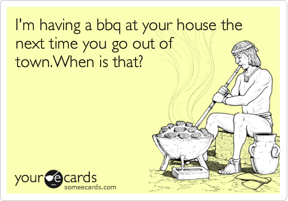 I'm having a bbq at your house the next time you go out of town.When is that?