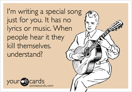I'm writing a special song just for you. It has no lyrics or music. When people hear it they kill themselves. understand?