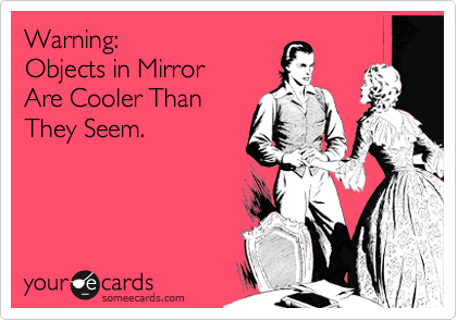 Warning:  Objects in Mirror  Are Cooler Than They Seem.