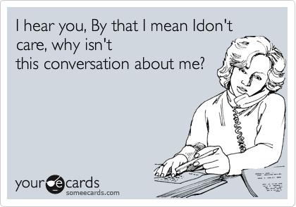 I hear you, By that I mean Idon't care, why isn't this conversation about me?