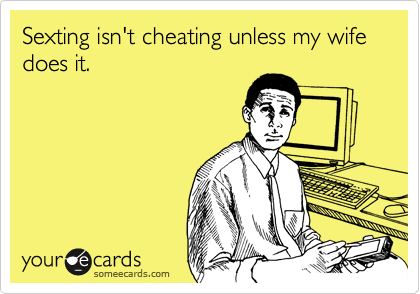 Sexting isn't cheating unless my wife does it.