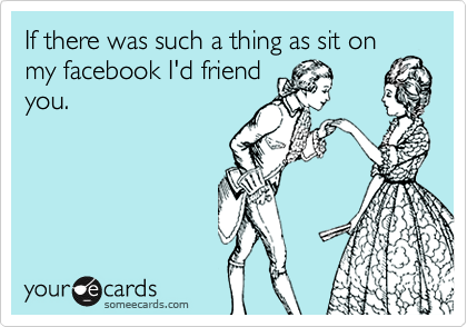 If there was such a thing as sit on my facebook I'd friend you.