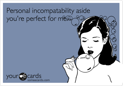 Personal incompatability aside you're perfect for me.