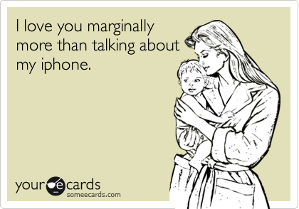 I love you marginally more than talking about my iphone.