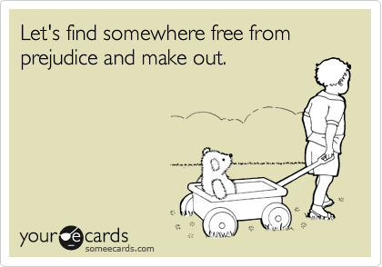 Let's find somewhere free from prejudice and make out.