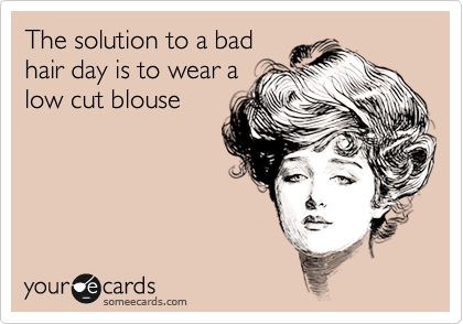 The solution to a bad hair day is to wear a low cut blouse