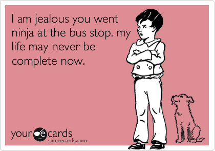 I am jealous you went ninja at the bus stop. my life may never be complete now.