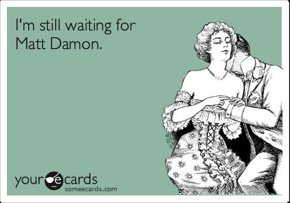 I'm still waiting for  Matt Damon.