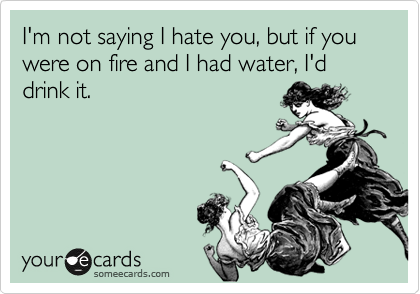 I'm not saying I hate you, but if you were on fire and I had water, I'd drink it.