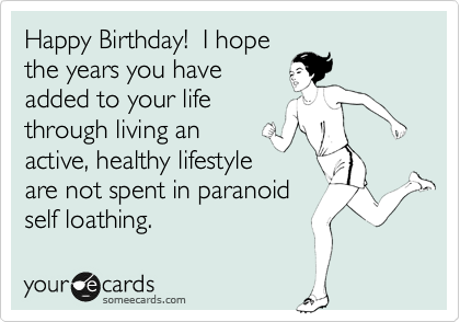 Happy Birthday!  I hope the years you have added to your life through living an active, healthy lifestyle are not spent in paranoid self loathing.