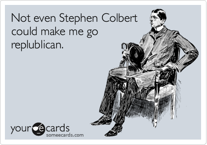 Not even Stephen Colbert could make me go replublican.