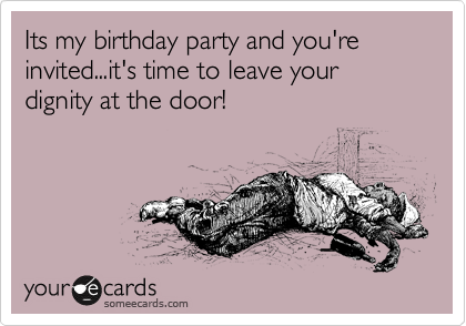 Its my birthday party and you're invited...it's time to leave your dignity at the door!