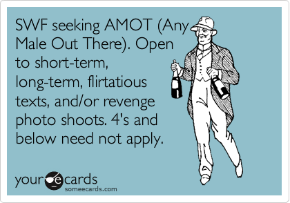 SWF seeking AMOT %28Any Male Out There%29. Open to short-term, long-term, flirtatious texts, and/or revenge   photo shoots. 4's and below need not apply.