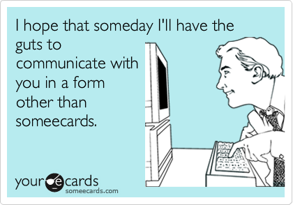 I hope that someday I'll have the guts to communicate with you in a form other than someecards.