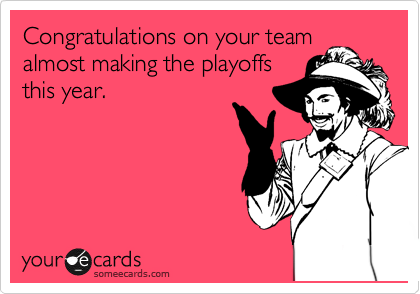 Congratulations on your team almost making the playoffs this year.