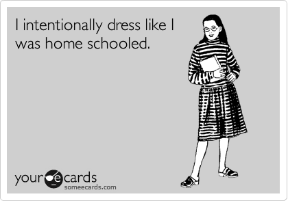 I intentionally dress like I was home schooled.