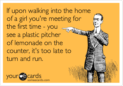 If upon walking into the home of a girl you're meeting for the first time - you see a plastic pitcher of lemonade on the counter, it's too late to turn and run.