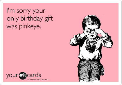 I'm sorry your  only birthday gift was pinkeye.
