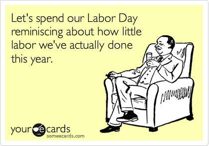 Let's spend our Labor Day reminiscing about how little labor we've actually done this year.