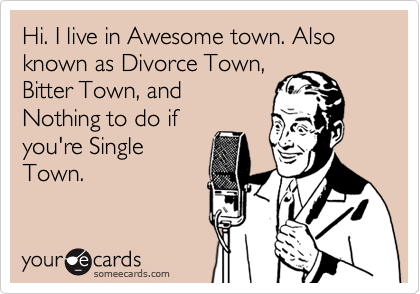 Hi. I live in Awesome town. Also known as Divorce Town, Bitter Town, and Nothing to do if you're Single Town.