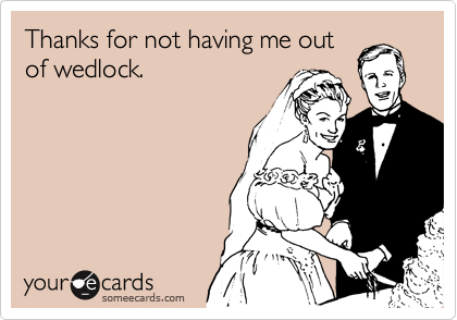 Thanks for not having me out of wedlock.