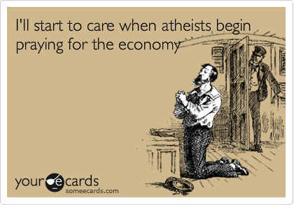 I'll start to care when atheists begin praying for the economy