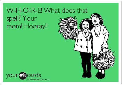W-H-O-R-E! What does that spell? Your mom! Hooray!!