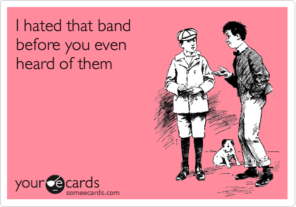 I hated that band before you even heard of them