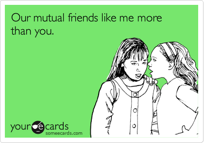 Our mutual friends like me more than you.